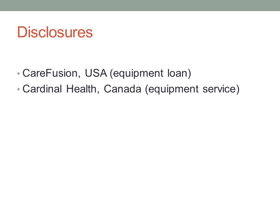 Disclosures CareFusion, USA (equipment loan) Cardinal Health, Canada (equipment service)