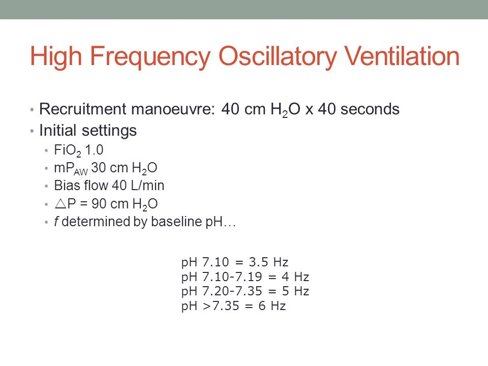 High Frequency Oscillatory Ventilation Recruitment manoeuvre: 40 cm H 2 O x 40 seconds Initial settings FiO mP AW 30 cm H 2 O Bias flow 40 L/min  P = 90 cm H 2 O f determined by baseline pH… pH 7.10 = 3.5 Hz pH = 4 Hz pH = 5 Hz pH >7.35 = 6 Hz