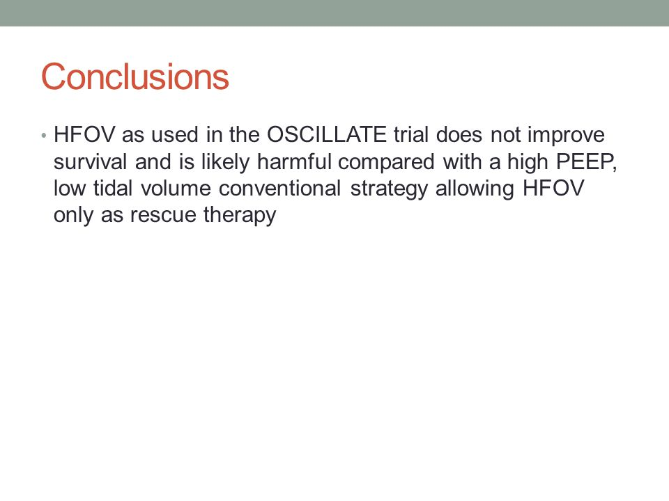 Conclusions HFOV as used in the OSCILLATE trial does not improve survival and is likely harmful compared with a high PEEP, low tidal volume conventional strategy allowing HFOV only as rescue therapy
