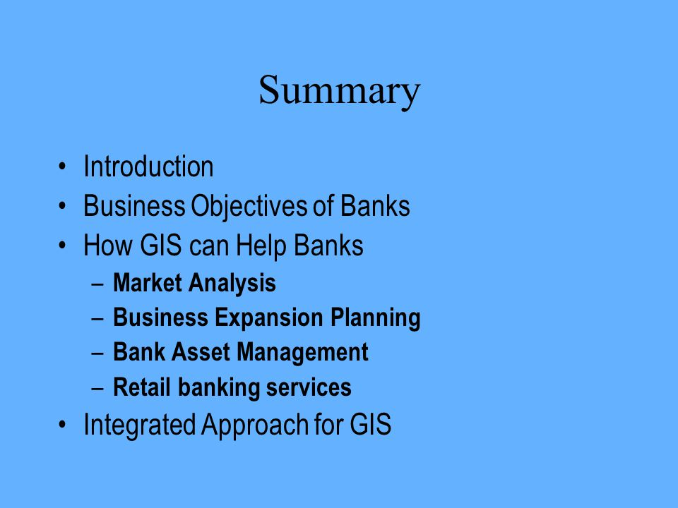 Summary Introduction Business Objectives of Banks How GIS can Help Banks – Market Analysis – Business Expansion Planning – Bank Asset Management – Ret