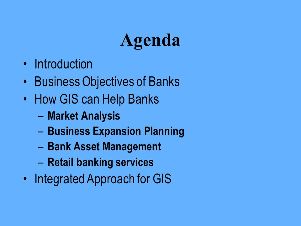 Agenda Introduction Business Objectives of Banks How GIS can Help Banks – Market Analysis – Business Expansion Planning – Bank Asset Management – Reta