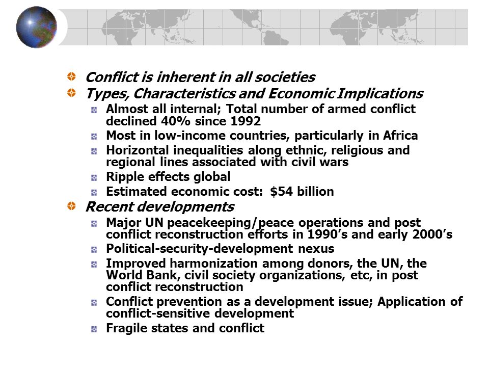 Conflict is inherent in all societies Types, Characteristics and Economic Implications Almost all internal; Total number of armed conflict declined 40% since 1992 Most in low-income countries, particularly in Africa Horizontal inequalities along ethnic, religious and regional lines associated with civil wars Ripple effects global Estimated economic cost: $54 billion Recent developments Major UN peacekeeping/peace operations and post conflict reconstruction efforts in 1990's and early 2000's Political-security-development nexus Improved harmonization among donors, the UN, the World Bank, civil society organizations, etc, in post conflict reconstruction Conflict prevention as a development issue; Application of conflict-sensitive development Fragile states and conflict