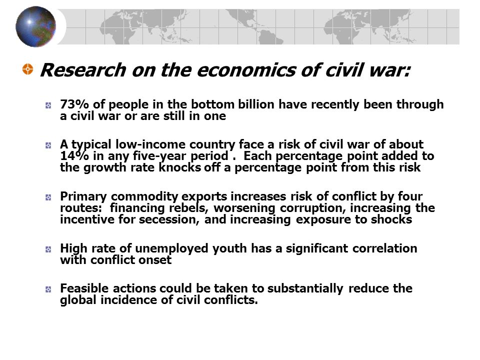 Research on the economics of civil war: 73% of people in the bottom billion have recently been through a civil war or are still in one A typical low-income country face a risk of civil war of about 14% in any five-year period.