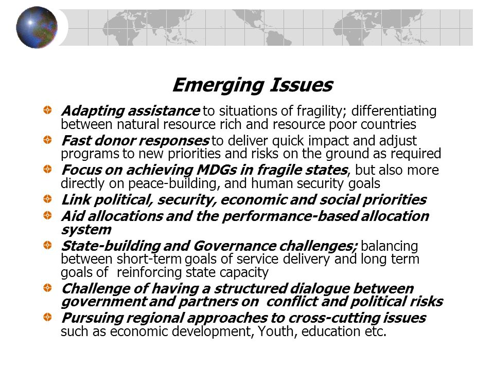 Emerging Issues Adapting assistance to situations of fragility; differentiating between natural resource rich and resource poor countries Fast donor responses to deliver quick impact and adjust programs to new priorities and risks on the ground as required Focus on achieving MDGs in fragile states, but also more directly on peace-building, and human security goals Link political, security, economic and social priorities Aid allocations and the performance-based allocation system State-building and Governance challenges; balancing between short-term goals of service delivery and long term goals of reinforcing state capacity Challenge of having a structured dialogue between government and partners on conflict and political risks Pursuing regional approaches to cross-cutting issues such as economic development, Youth, education etc.