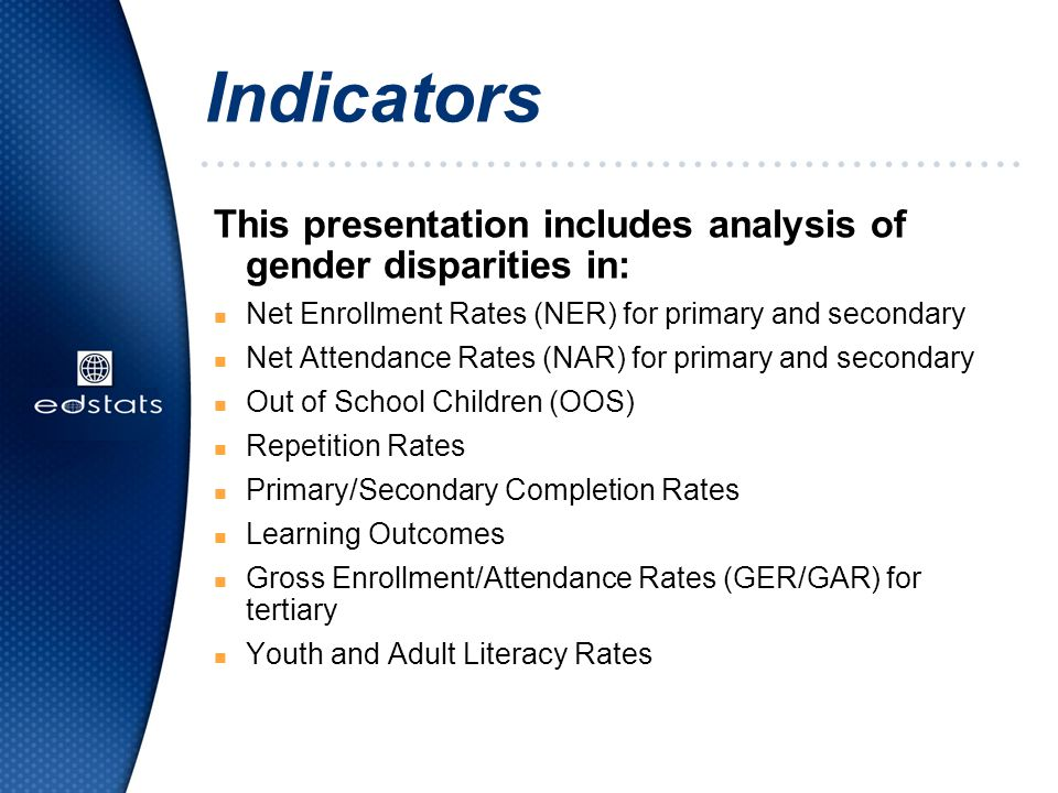 Indicators This presentation includes analysis of gender disparities in: n Net Enrollment Rates (NER) for primary and secondary n Net Attendance Rates (NAR) for primary and secondary n Out of School Children (OOS) n Repetition Rates n Primary/Secondary Completion Rates n Learning Outcomes n Gross Enrollment/Attendance Rates (GER/GAR) for tertiary n Youth and Adult Literacy Rates