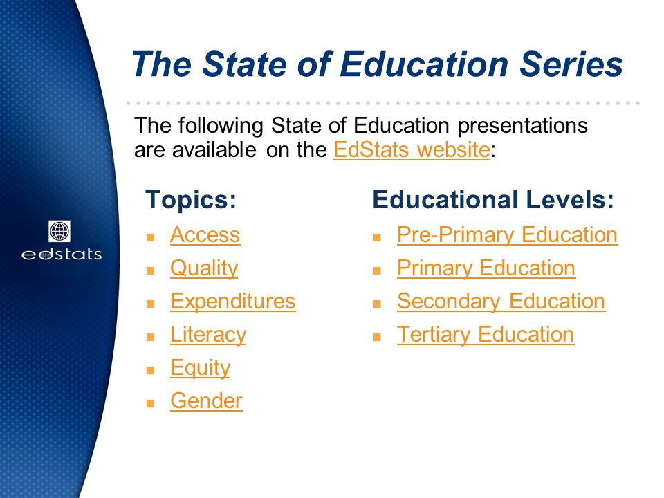 The State of Education Series The following State of Education presentations are available on the EdStats website:EdStats website Educational Levels: n Pre-Primary Education Pre-Primary Education n Primary Education Primary Education n Secondary Education Secondary Education n Tertiary Education Tertiary Education Topics: n Access Access n Quality Quality n Expenditures Expenditures n Literacy Literacy n Equity Equity n Gender Gender