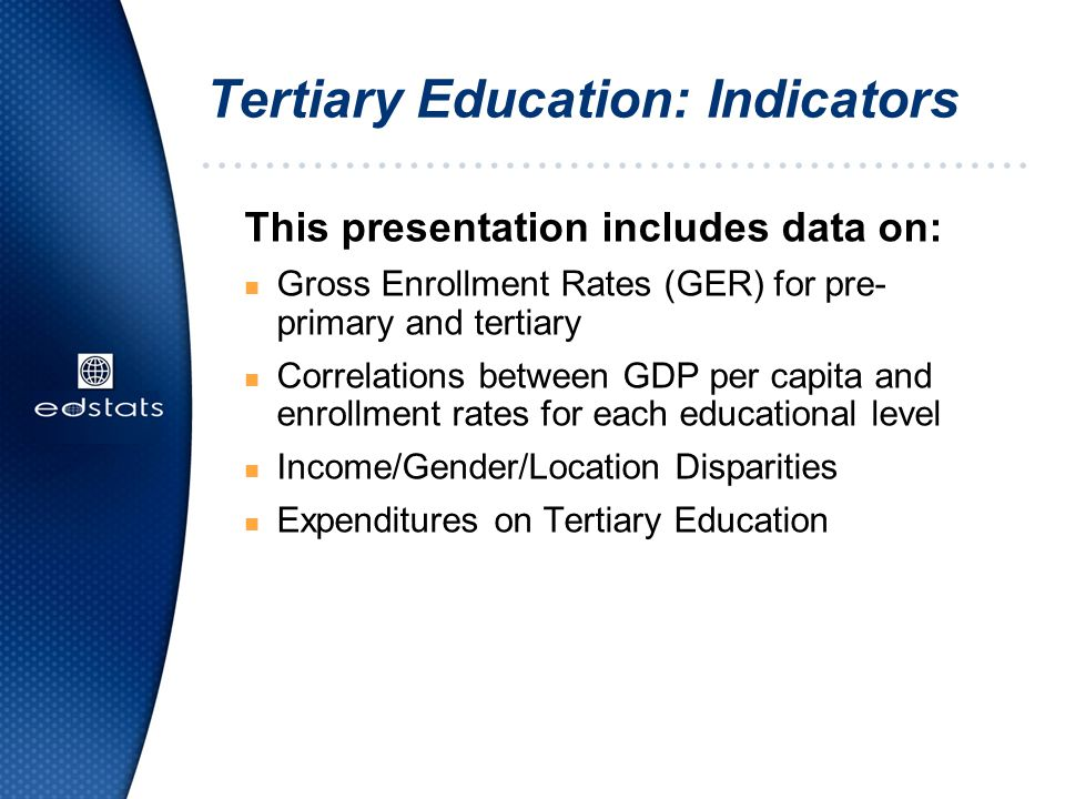 Tertiary Education: Indicators This presentation includes data on: n Gross Enrollment Rates (GER) for pre- primary and tertiary n Correlations between GDP per capita and enrollment rates for each educational level n Income/Gender/Location Disparities n Expenditures on Tertiary Education