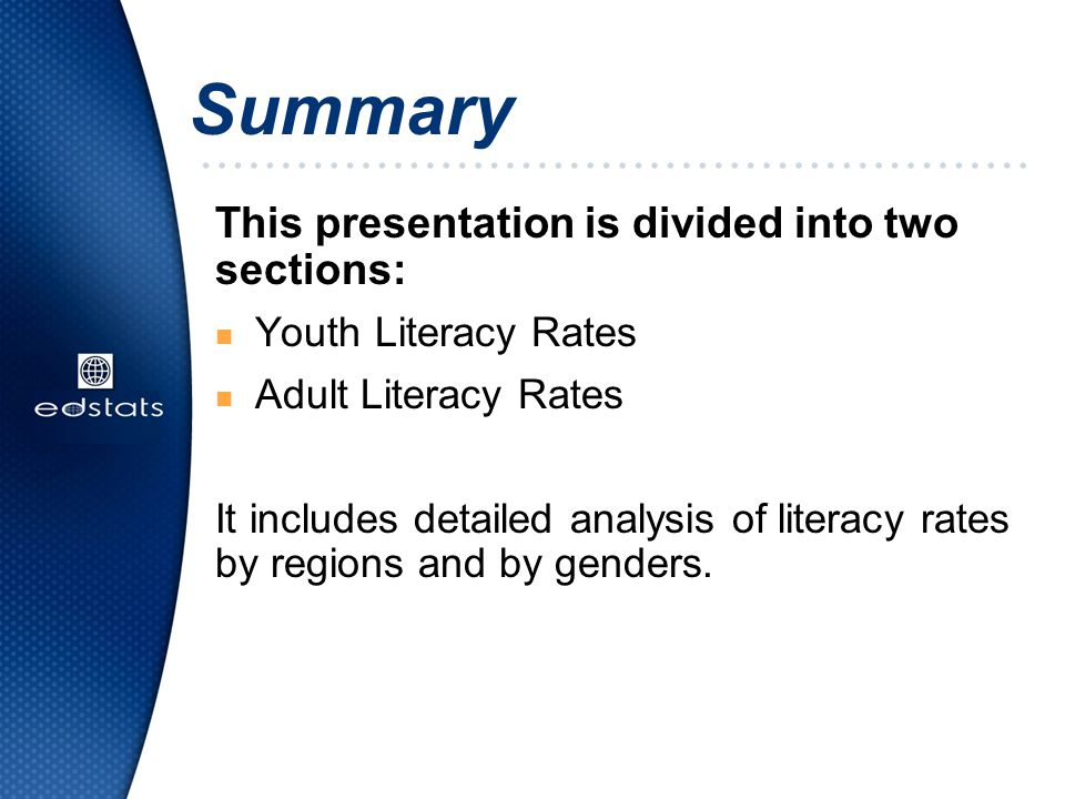 Summary This presentation is divided into two sections: n Youth Literacy Rates n Adult Literacy Rates It includes detailed analysis of literacy rates by regions and by genders.