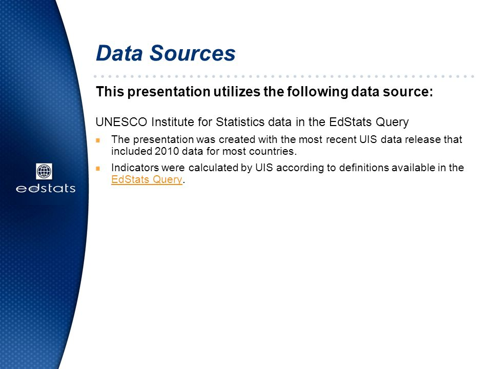 This presentation utilizes the following data source: UNESCO Institute for Statistics data in the EdStats Query n The presentation was created with the most recent UIS data release that included 2010 data for most countries.