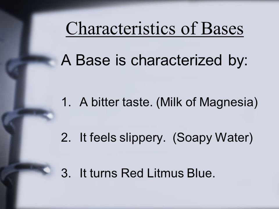 Characteristics of Bases A Base is characterized by: 1.A bitter taste. (Milk of Magnesia) 2.It feels slippery. (Soapy Water) 3.It turns Red Litmus Blu