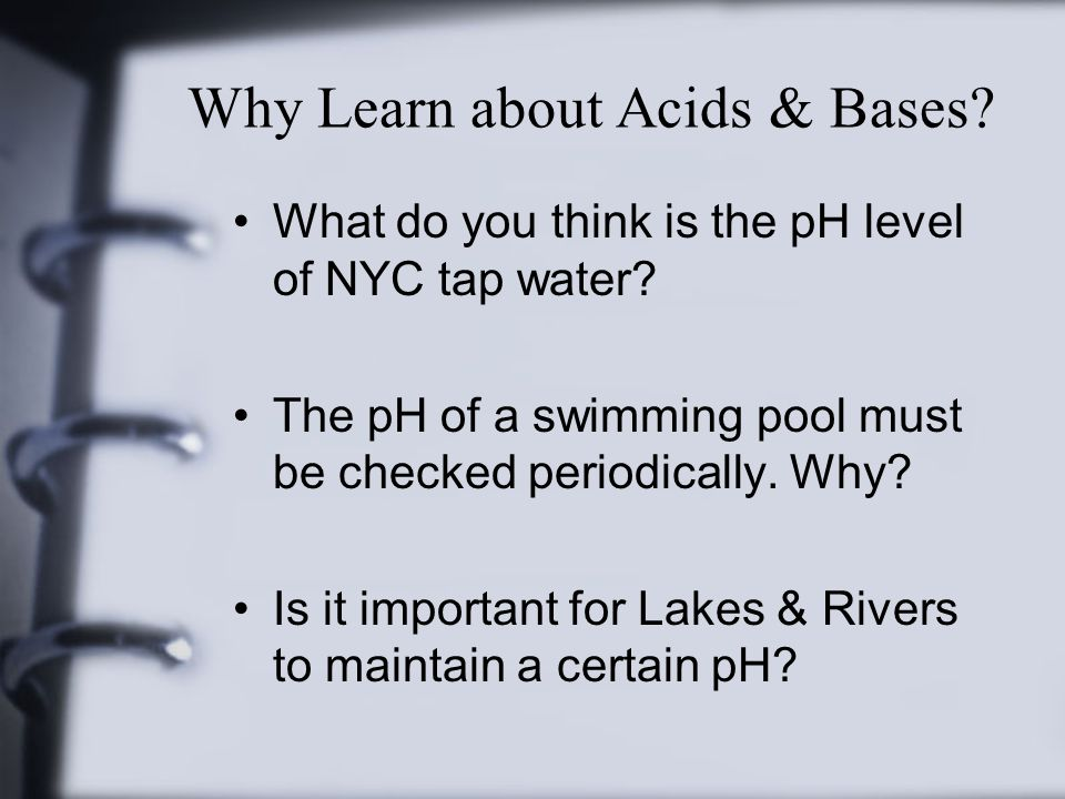 Why Learn about Acids & Bases. What do you think is the pH level of NYC tap water.