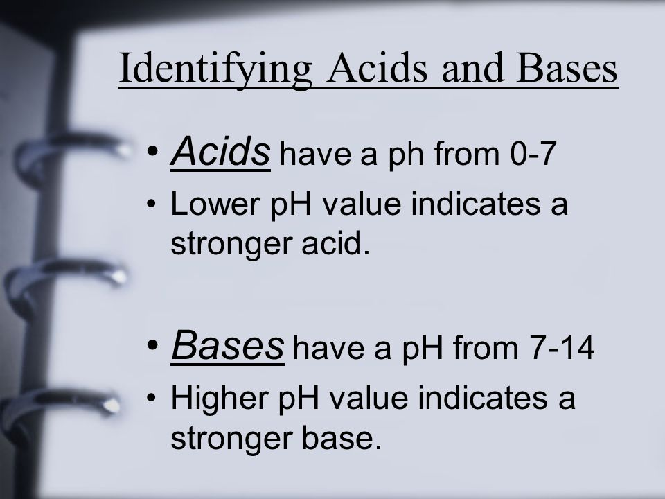 Identifying Acids and Bases Acids have a ph from 0-7 Lower pH value indicates a stronger acid.
