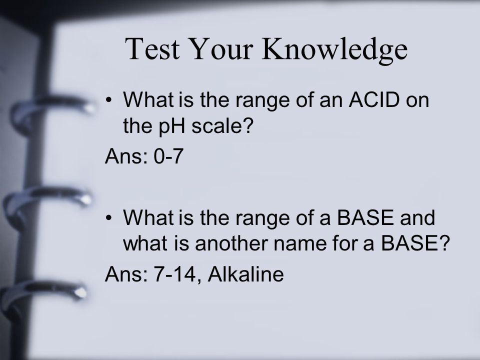 Test Your Knowledge What is the range of an ACID on the pH scale? Ans: 0-7 What is the range of a BASE and what is another name for a BASE? Ans: 7-14,