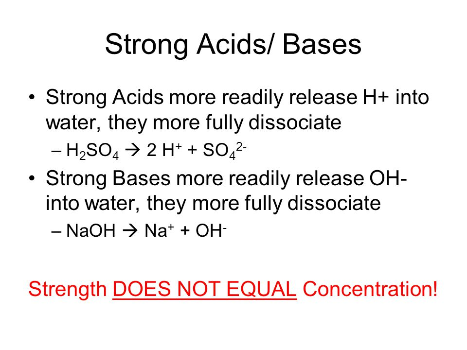 Strong Acids/ Bases Strong Acids more readily release H+ into water, they more fully dissociate –H 2 SO 4  2 H + + SO 4 2- Strong Bases more readily