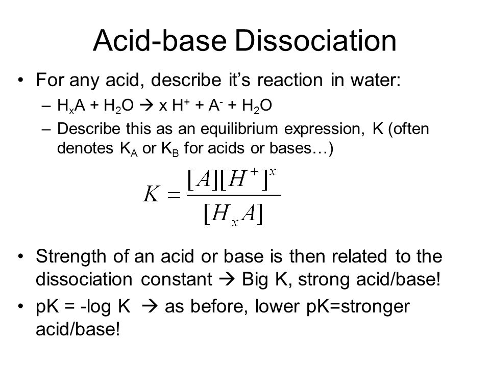Acid-base Dissociation For any acid, describe it's reaction in water: –H x A + H 2 O  x H + + A - + H 2 O –Describe this as an equilibrium expression