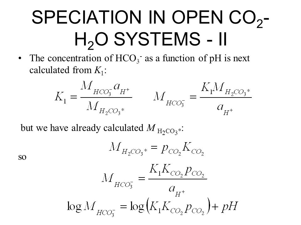 SPECIATION IN OPEN CO 2 - H 2 O SYSTEMS - II The concentration of HCO 3 - as a function of pH is next calculated from K 1 : but we have already calcul