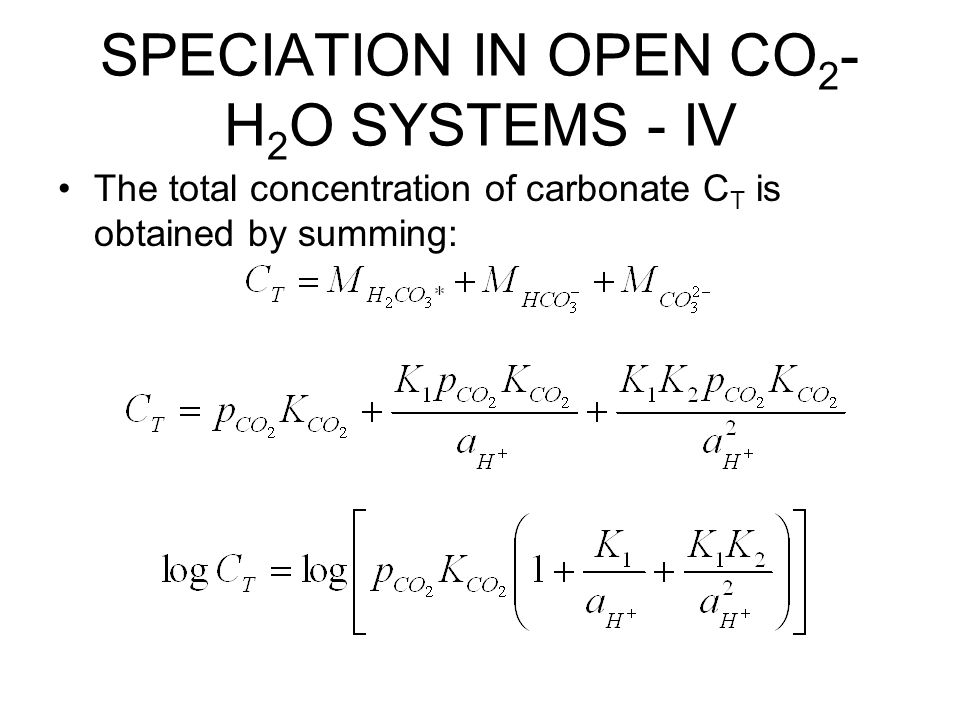 SPECIATION IN OPEN CO 2 - H 2 O SYSTEMS - IV The total concentration of carbonate C T is obtained by summing: