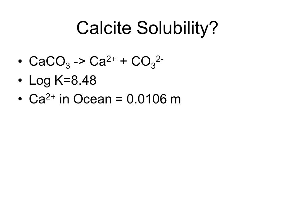 Calcite Solubility? CaCO 3 -> Ca 2+ + CO 3 2- Log K=8.48 Ca 2+ in Ocean = 0.0106 m