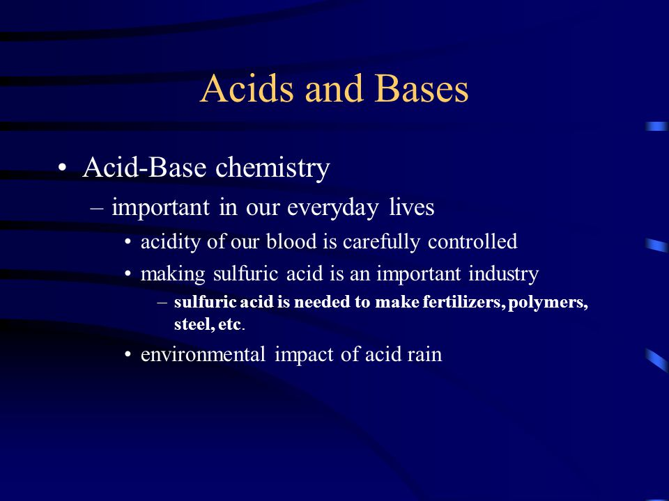 Acids and Bases Acid-Base chemistry –important in our everyday lives acidity of our blood is carefully controlled making sulfuric acid is an important