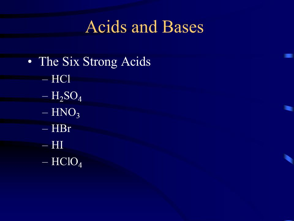Acids and Bases The Six Strong Acids –HCl –H 2 SO 4 –HNO 3 –HBr –HI –HClO 4