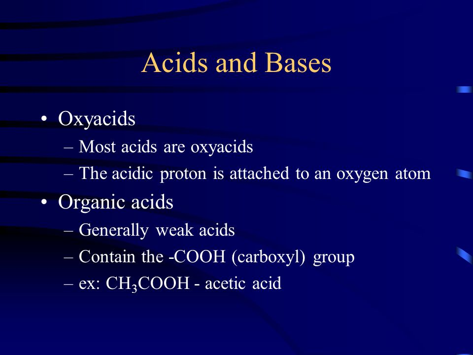 Acids and Bases Oxyacids –Most acids are oxyacids –The acidic proton is attached to an oxygen atom Organic acids –Generally weak acids –Contain the -C