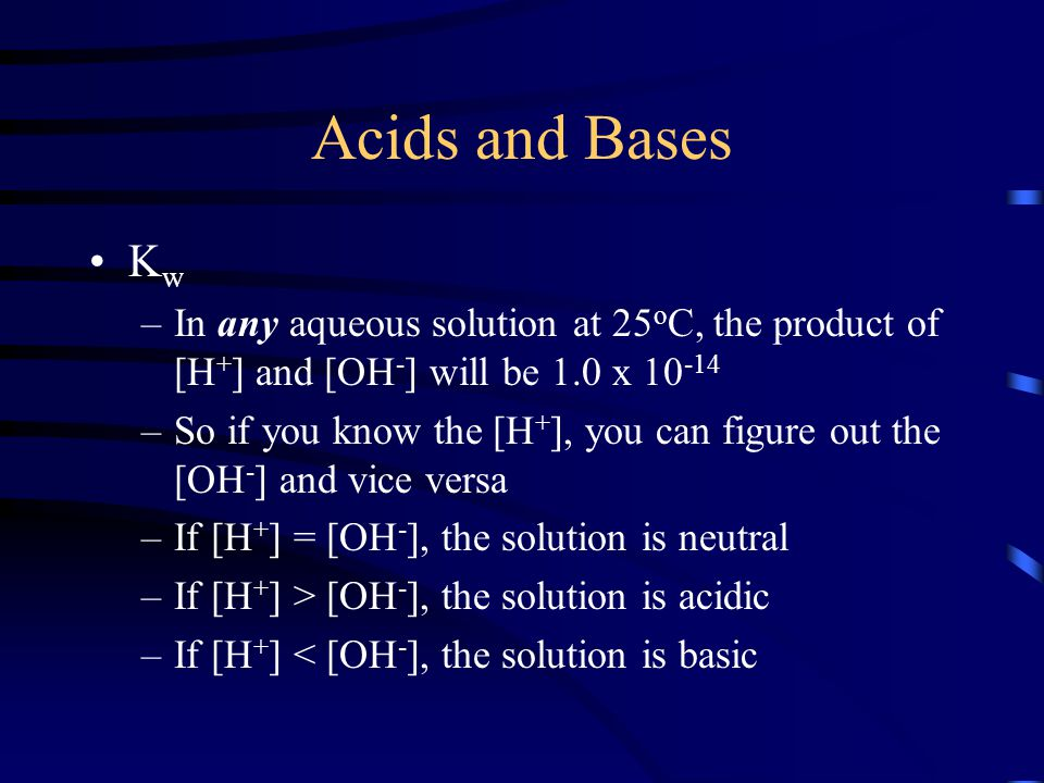 Acids and Bases K w –In any aqueous solution at 25 o C, the product of [H + ] and [OH - ] will be 1.0 x 10 -14 –So if you know the [H + ], you can fig