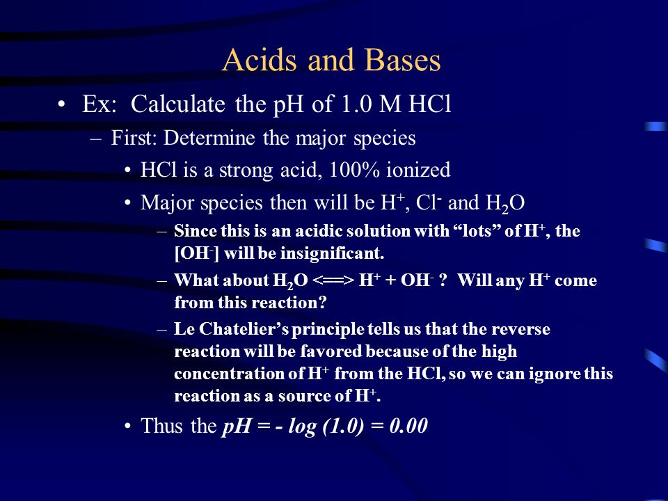 Acids and Bases Ex: Calculate the pH of 1.0 M HCl –First: Determine the major species HCl is a strong acid, 100% ionized Major species then will be H