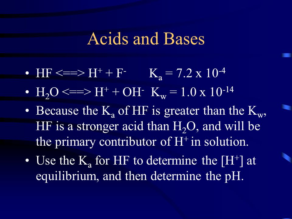 Acids and Bases HF H + + F - K a = 7.2 x 10 -4 H 2 O H + + OH - K w = 1.0 x 10 -14 Because the K a of HF is greater than the K w, HF is a stronger aci