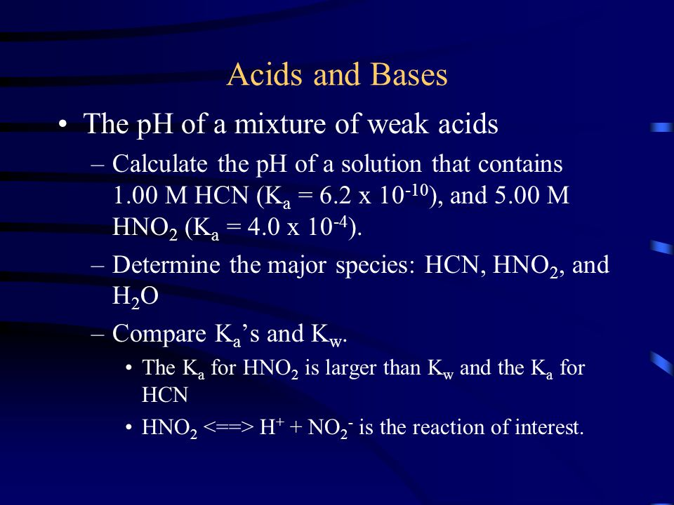 Acids and Bases The pH of a mixture of weak acids –Calculate the pH of a solution that contains 1.00 M HCN (K a = 6.2 x 10 -10 ), and 5.00 M HNO 2 (K