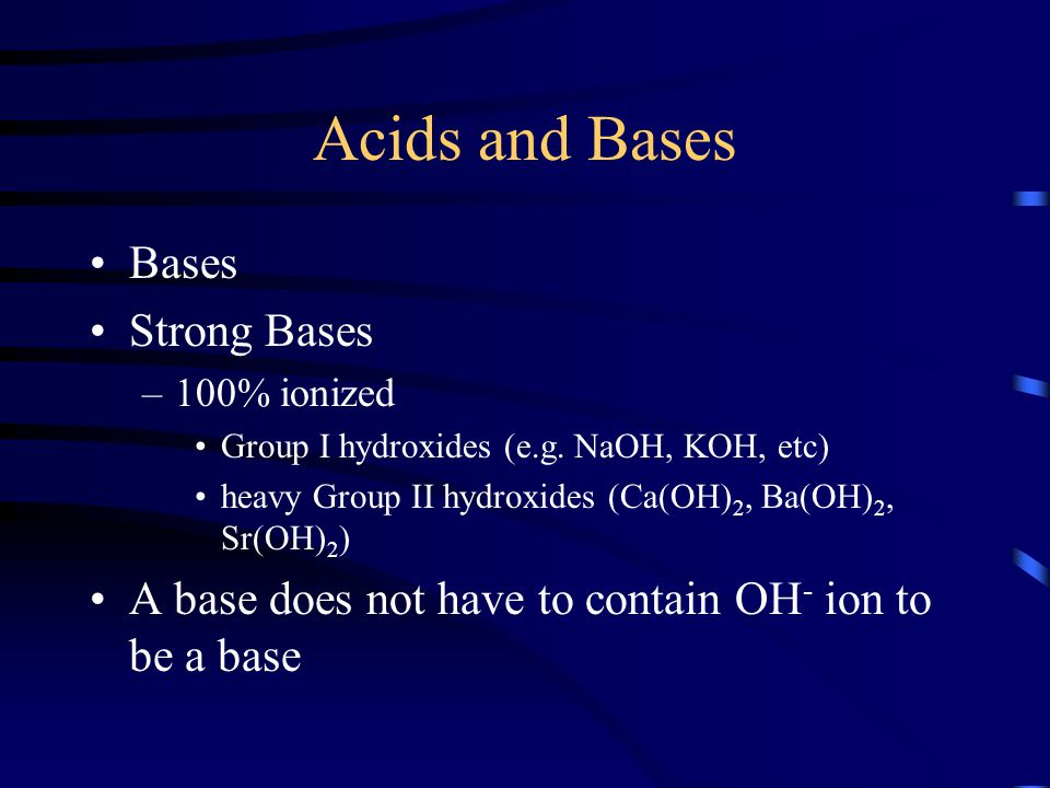 Acids and Bases Bases Strong Bases –100% ionized Group I hydroxides (e.g. NaOH, KOH, etc) heavy Group II hydroxides (Ca(OH) 2, Ba(OH) 2, Sr(OH) 2 ) A