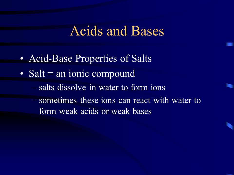 Acids and Bases Acid-Base Properties of Salts Salt = an ionic compound –salts dissolve in water to form ions –sometimes these ions can react with wate