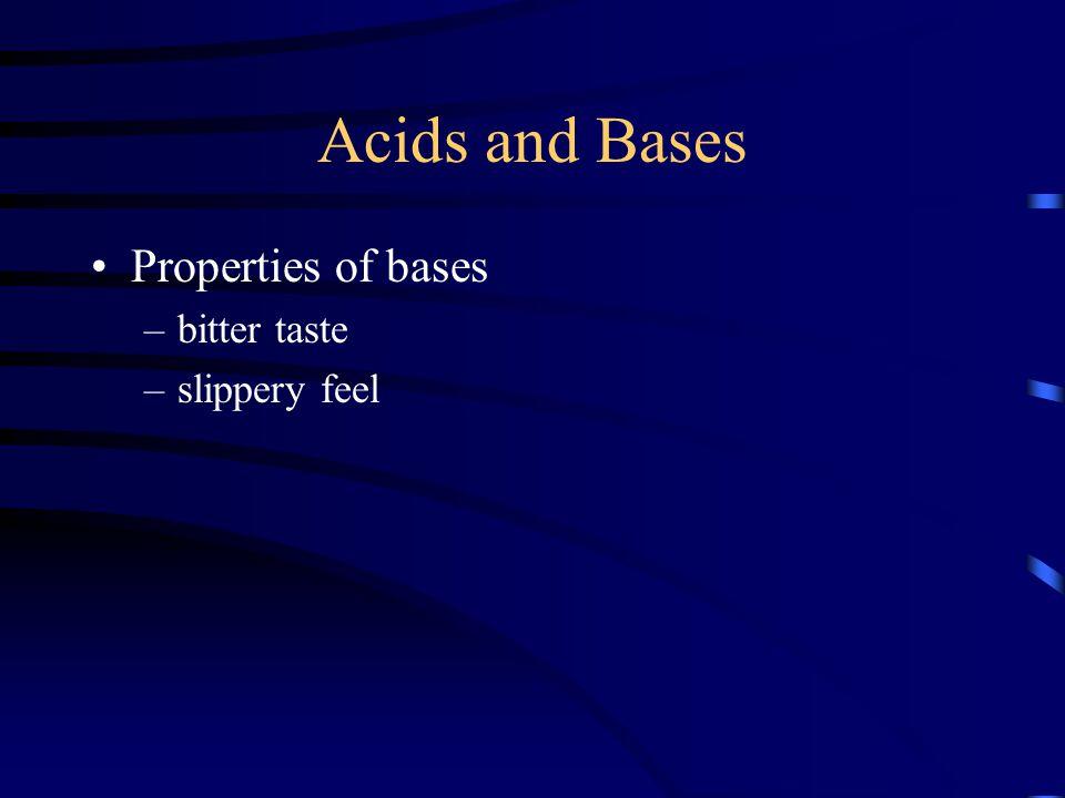 Acids and Bases Properties of bases –bitter taste –slippery feel