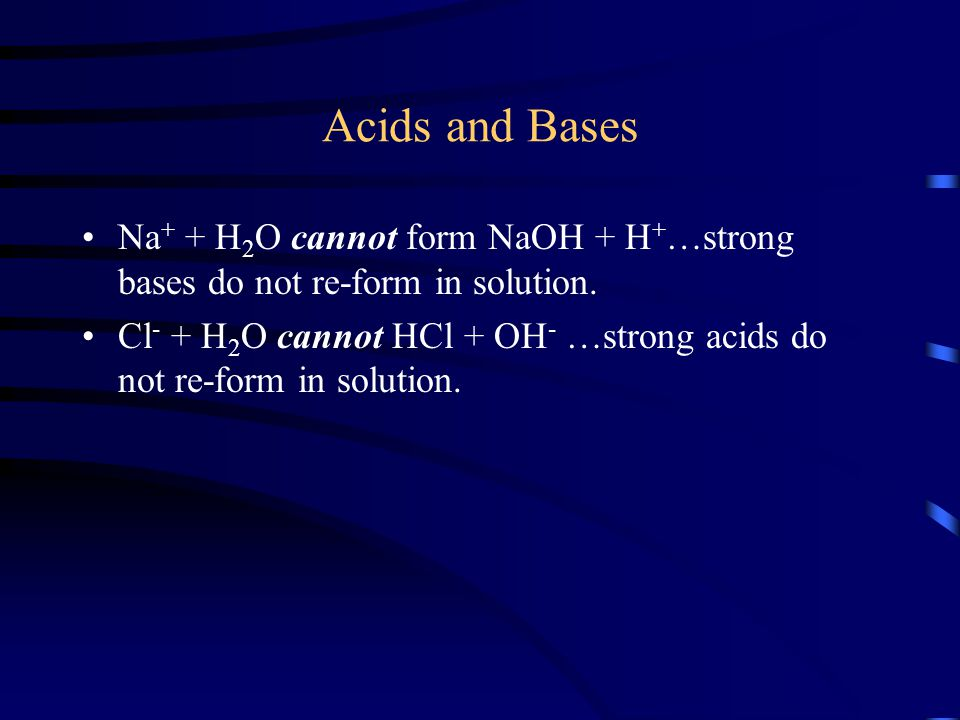 Acids and Bases Na + + H 2 O cannot form NaOH + H + …strong bases do not re-form in solution. Cl - + H 2 O cannot HCl + OH - …strong acids do not re-f
