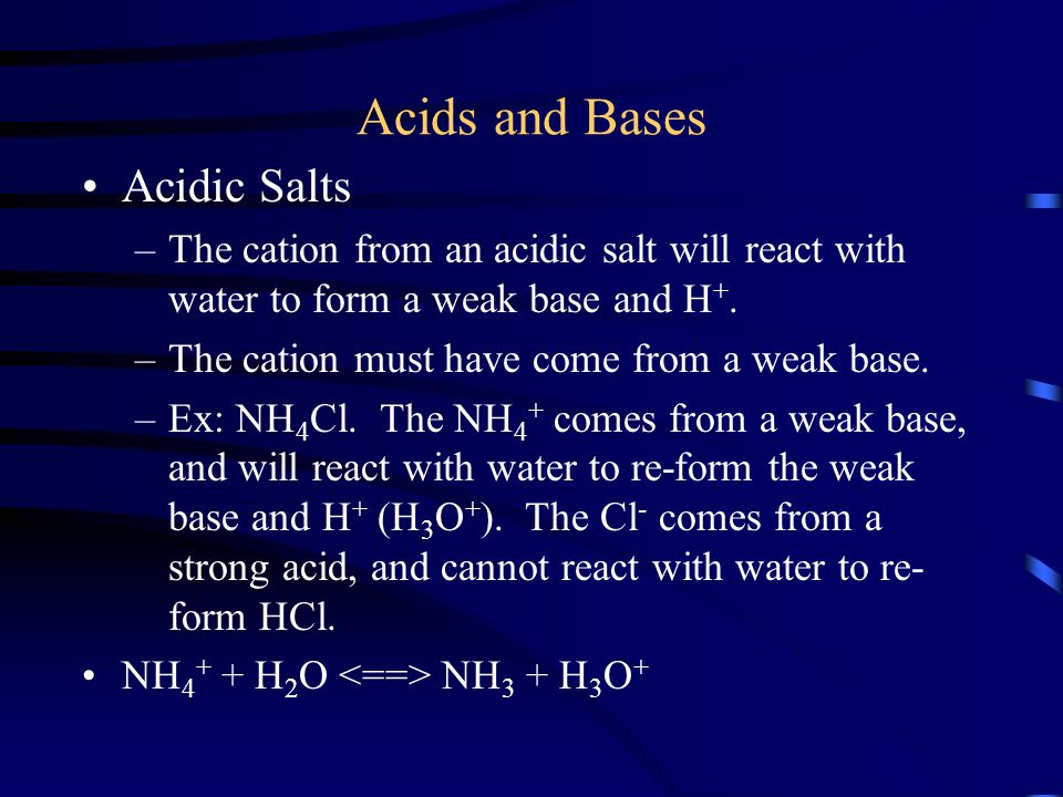 Acids and Bases Acidic Salts –The cation from an acidic salt will react with water to form a weak base and H +. –The cation must have come from a weak