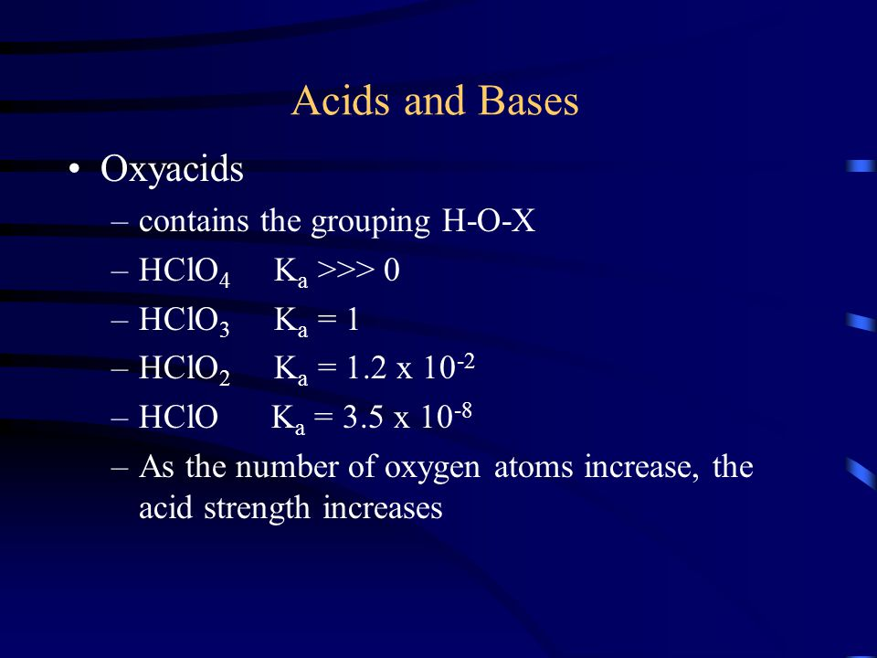 Acids and Bases Oxyacids –contains the grouping H-O-X –HClO 4 K a >>> 0 –HClO 3 K a = 1 –HClO 2 K a = 1.2 x 10 -2 –HClO K a = 3.5 x 10 -8 –As the numb