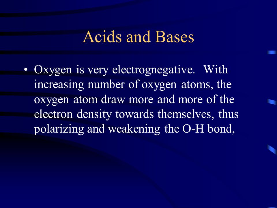 Acids and Bases Oxygen is very electrognegative. With increasing number of oxygen atoms, the oxygen atom draw more and more of the electron density to
