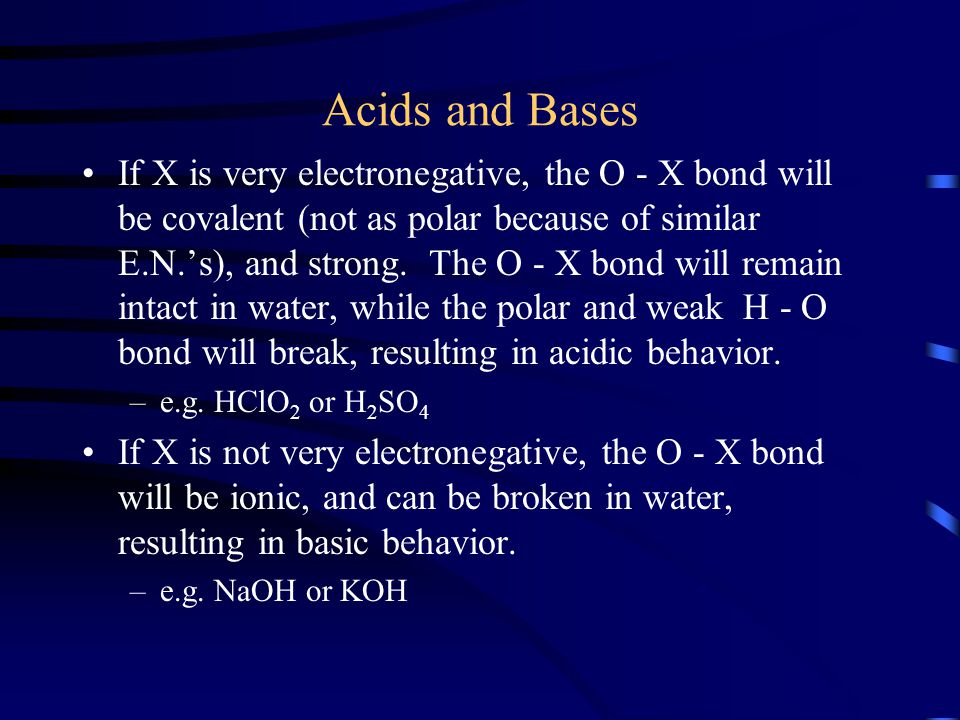 Acids and Bases If X is very electronegative, the O - X bond will be covalent (not as polar because of similar E.N.'s), and strong. The O - X bond wil