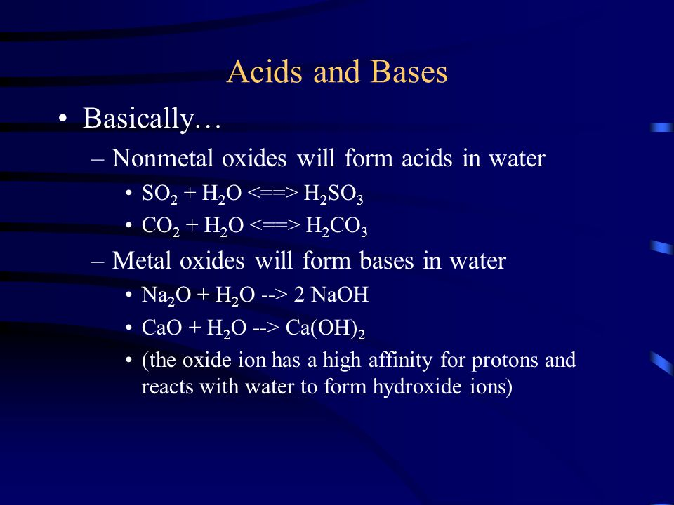Acids and Bases Basically… –Nonmetal oxides will form acids in water SO 2 + H 2 O H 2 SO 3 CO 2 + H 2 O H 2 CO 3 –Metal oxides will form bases in wate