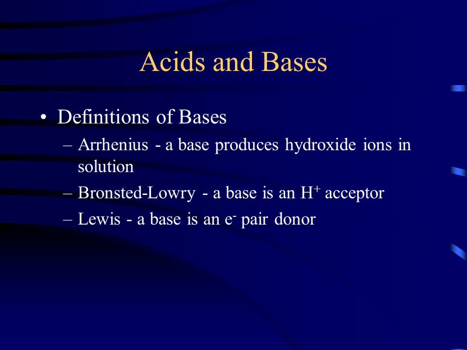 Acids and Bases Definitions of Bases –Arrhenius - a base produces hydroxide ions in solution –Bronsted-Lowry - a base is an H + acceptor –Lewis - a ba