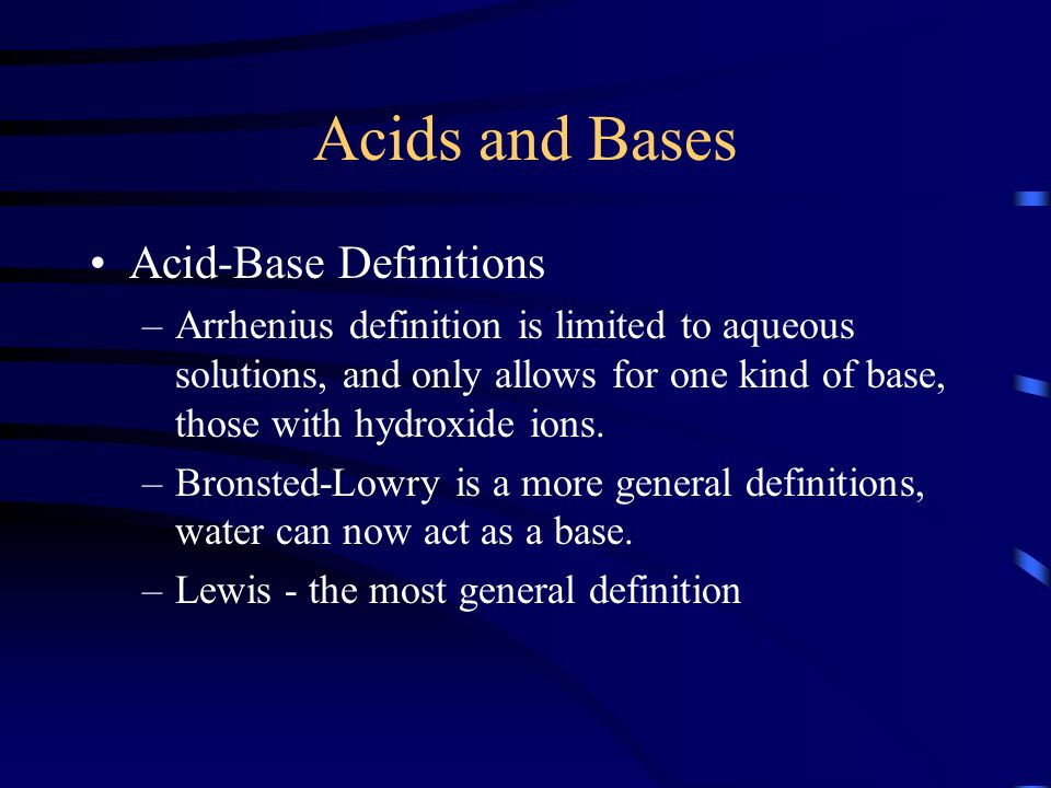 Acids and Bases Acid-Base Definitions –Arrhenius definition is limited to aqueous solutions, and only allows for one kind of base, those with hydroxid