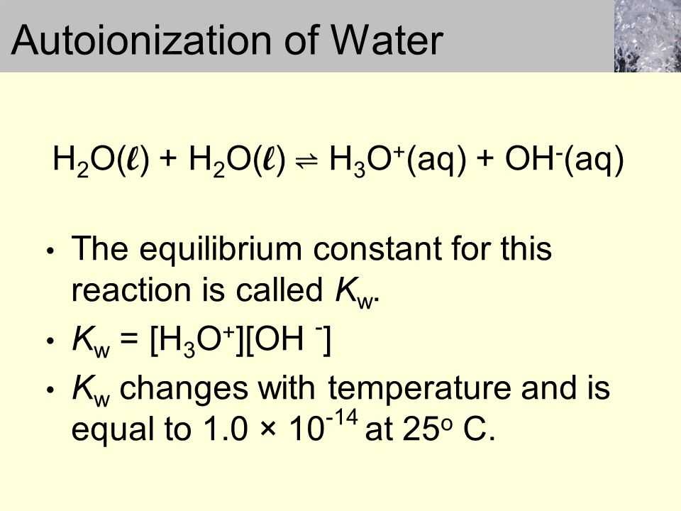 H 2 O( l ) + H 2 O( l ) ⇌ H 3 O + (aq) + OH - (aq) The equilibrium constant for this reaction is called K w.