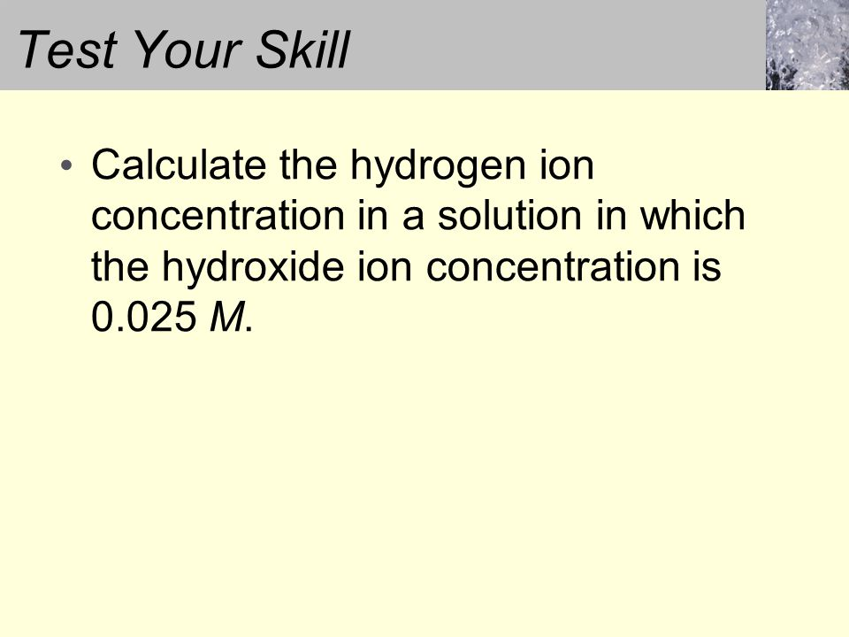 Calculate the hydrogen ion concentration in a solution in which the hydroxide ion concentration is 0.025 M.