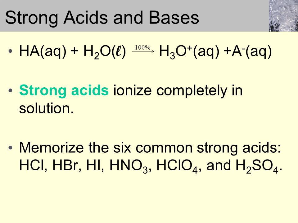HA(aq) + H 2 O( l ) H 3 O + (aq) +A - (aq) Strong acids ionize completely in solution.