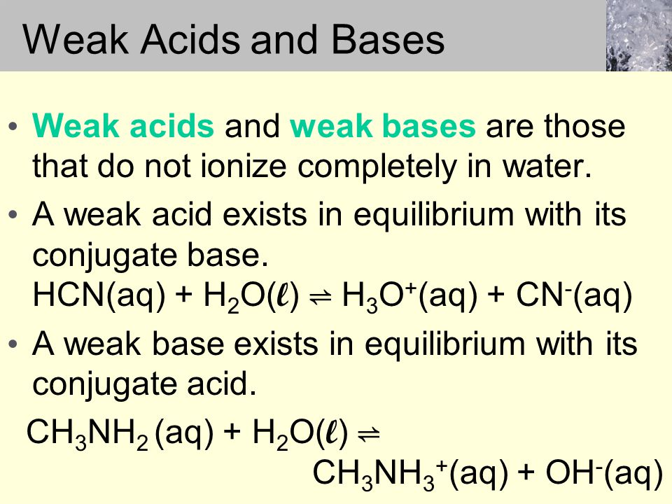 Weak acids and weak bases are those that do not ionize completely in water.