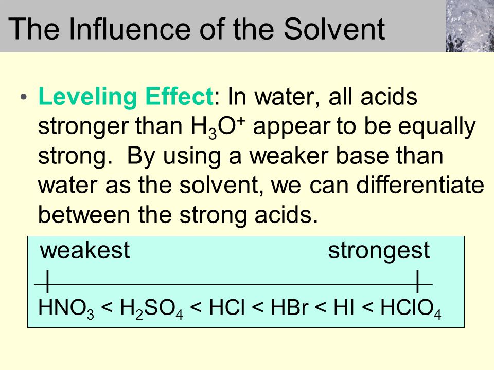 Leveling Effect: In water, all acids stronger than H 3 O + appear to be equally strong.