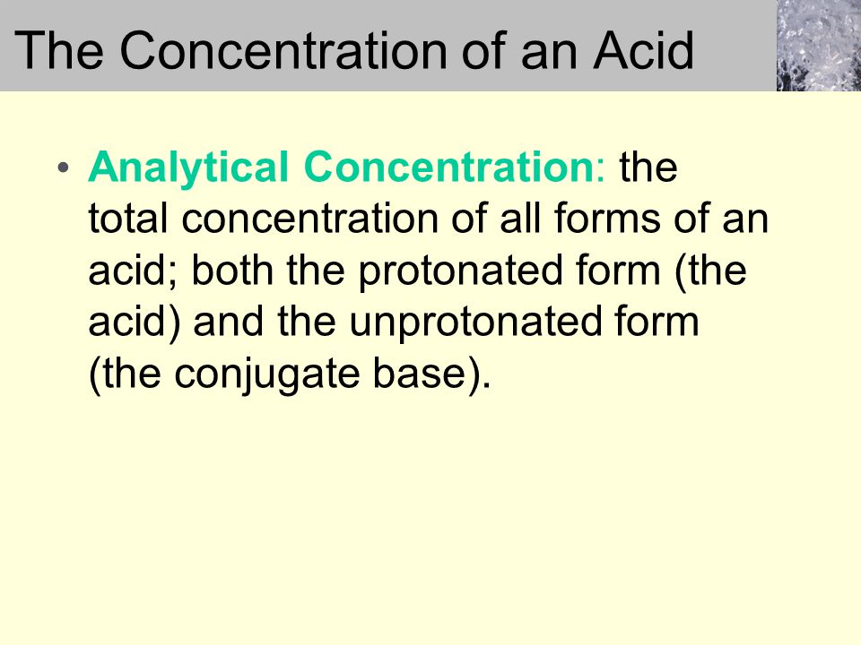 Analytical Concentration: the total concentration of all forms of an acid; both the protonated form (the acid) and the unprotonated form (the conjugate base).