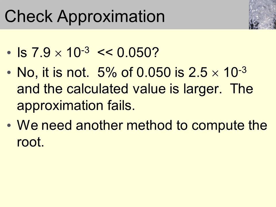 Is 7.9  10 -3 << 0.050? No, it is not. 5% of 0.050 is 2.5  10 -3 and the calculated value is larger. The approximation fails. We need another method