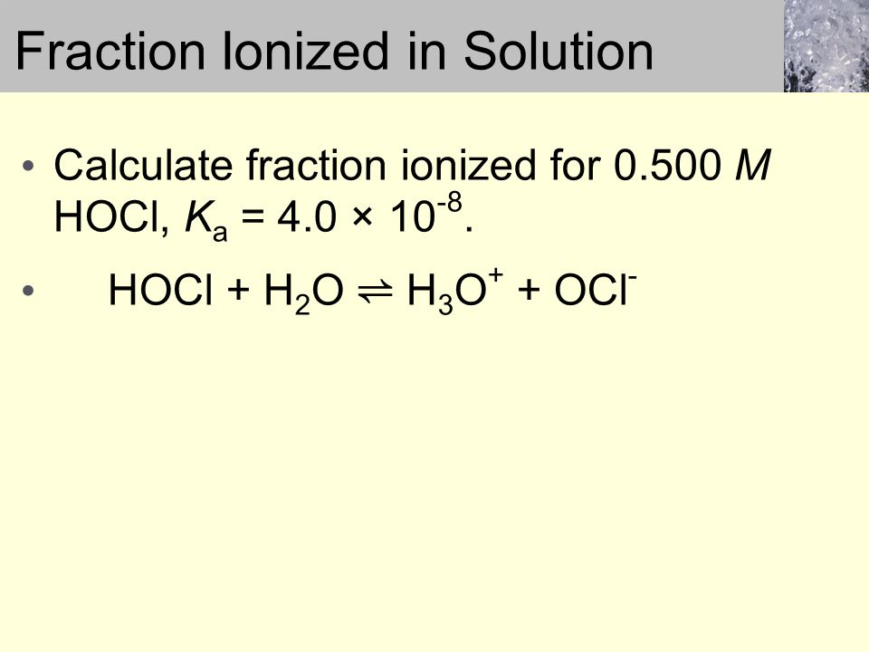 Calculate fraction ionized for 0.500 M HOCl, K a = 4.0 × 10 -8.
