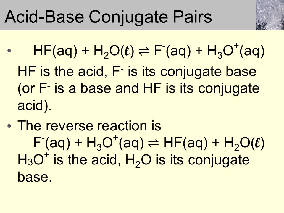 HF(aq) + H 2 O( l ) ⇌ F - (aq) + H 3 O + (aq) HF is the acid, F - is its conjugate base (or F - is a base and HF is its conjugate acid).