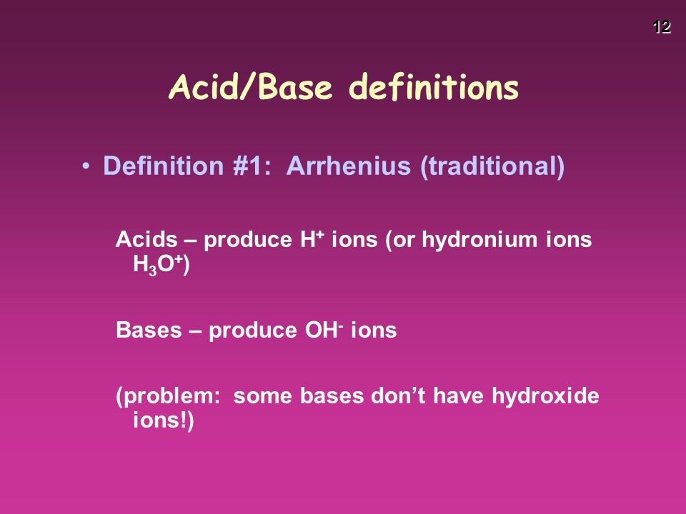12 Acid/Base definitions Definition #1: Arrhenius (traditional) Acids – produce H + ions (or hydronium ions H 3 O + ) Bases – produce OH - ions (probl